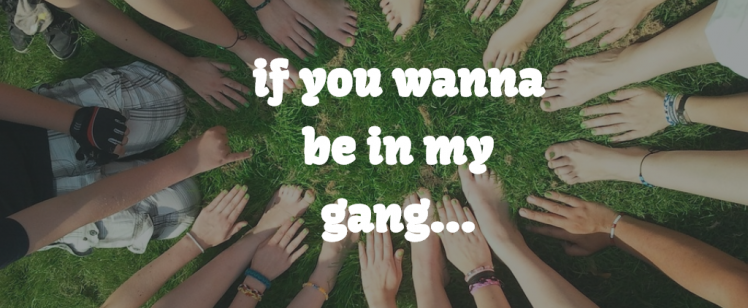 If you wanna be in my gang…
